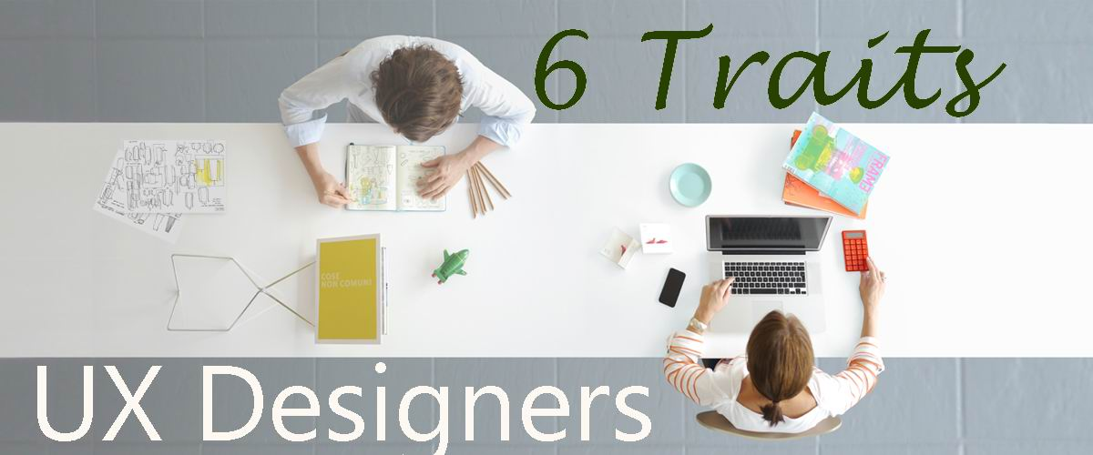 UX Designer: 6 Traits Proves You Are A Good User Experience Designer